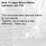 This issue has been resolved thanks to your reports. Together, we're making a real difference. Thank you. -16 Upper Brown Street, Leicester, LE1 5TE