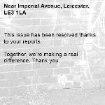 This issue has been resolved thanks to your reports.  Together, we're making a real difference. Thank you. -Imperial Avenue, Leicester, LE3 1LA