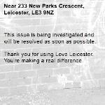 This issue is being investigated and will be resolved as soon as possible.  Thank you for using Love Leicester. You're making a real difference. -233 New Parks Crescent, Leicester, LE3 9NZ