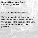 We've arranged a resolution.  We've arranged for this matter to be resolved as part of scheduled work. We've closed the case, and the work will be carried out as soon as possible.  -80 Bewcastle Grove, Leicester, LE4 2JY