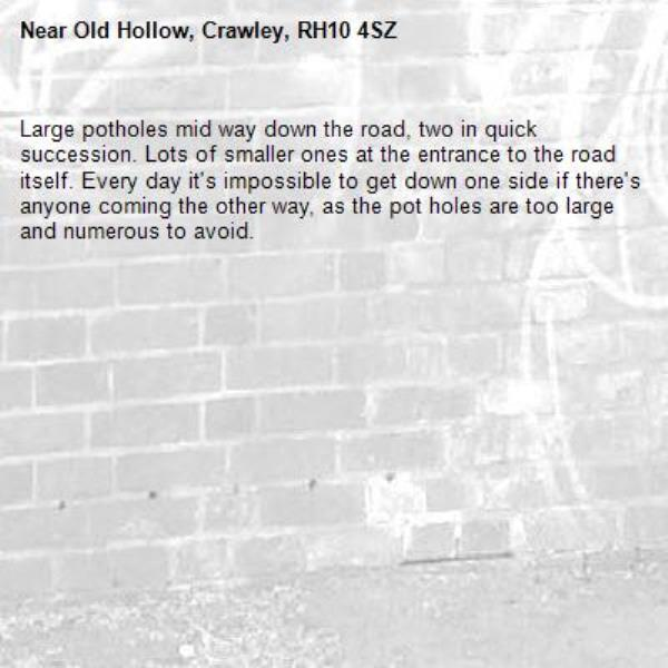 Large potholes mid way down the road, two in quick succession. Lots of smaller ones at the entrance to the road itself. Every day it's impossible to get down one side if there's anyone coming the other way, as the pot holes are too large and numerous to avoid.-Old Hollow, Crawley, RH10 4SZ