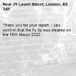 Thank you for your report, I can confirm that the fly tip was cleared on the 10th March 2020.-29 Laurel Street, London, E8 3AY