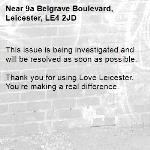 This issue is being investigated and will be resolved as soon as possible. 	 Thank you for using Love Leicester. You're making a real difference. -9a Belgrave Boulevard, Leicester, LE4 2JD