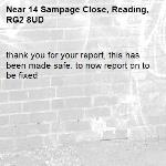 thank you for your report, this has been made safe. to now report on to be fixed -14 Sampage Close, Reading, RG2 8UD