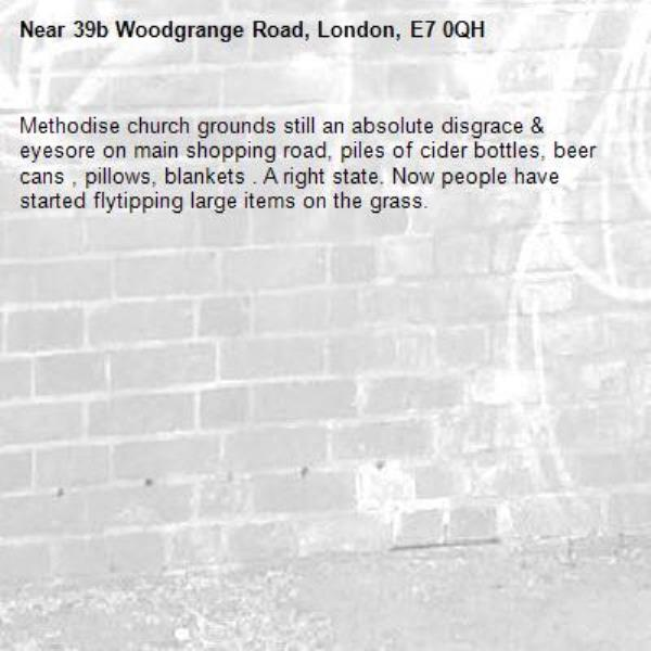 Methodise church grounds still an absolute disgrace & eyesore on main shopping road, piles of cider bottles, beer cans , pillows, blankets . A right state. Now people have started flytipping large items on the grass. -39b Woodgrange Road, London, E7 0QH