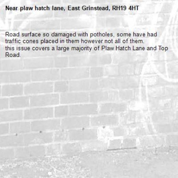 Road surface so damaged with potholes, some have had traffic cones placed in them however not all of them. this issue covers a large majority of Plaw Hatch Lane and Top Road.-plaw hatch lane, East Grinstead, RH19 4HT