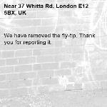 We have removed the fly-tip. Thank you for reporting it.-37 Whitta Rd, London E12 5BX, UK