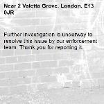 Further investigation is underway to resolve this issue by our enforcement team. Thank you for reporting it.-2 Valetta Grove, London, E13 0JR