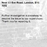 Further investigation is underway to resolve the issue by our supervisors. Thank you for reporting it.-53 Eve Road, London, E15 3DQ