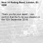 Thank you for your report, I can confirm that the fly tip was cleared on the 12th September 2019. -58 Roding Road, London, E5 0DW