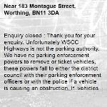Enquiry closed : Thank you for your enquiry. Unfortunately WSCC Highways is not the parking authority. We have no parking enforcement powers to remove or ticket vehicles, these powers fall to either the district council with their parking enforcement officers or with the police if a vehicle is causing an obstruction. If  vehicles are causing an obstruction we would advise you to call non-emergency 101 and inform the police of the details of the vehicle. Apologies that we could not be of more assistance. Kind regards WSCC Highways -183 Montague Street, Worthing, BN11 3DA