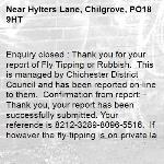 Enquiry closed : Thank you for your report of Fly Tipping or Rubbish.  This is managed by Chichester District Council and has been reported on-line to them.  Confirmation from report: - Thank you, your report has been successfully submitted. Your reference is 8212-3289-8096-5516.  If however the fly-tipping is on private land this is the responsibility of the land owner to remove. Please report any future Fly Tipping or Rubbish on http://www.chichester.gov.uk/flytipping.  With regards West Sussex Highways Team. -Hylters Lane, Chilgrove, PO18 9HT