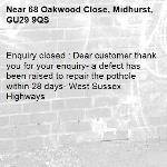Enquiry closed : Dear customer thank you for your enquiry- a defect has been raised to repair the pothole within 28 days- West Sussex Highways-68 Oakwood Close, Midhurst, GU29 9QS