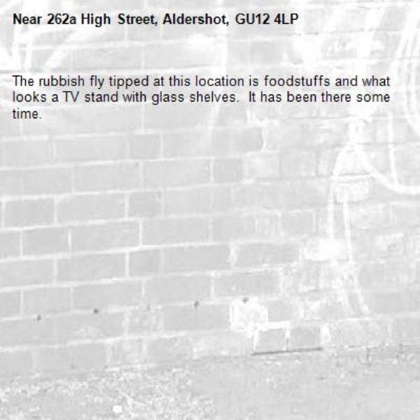 The rubbish fly tipped at this location is foodstuffs and what looks a TV stand with glass shelves.  It has been there some time.-262a High Street, Aldershot, GU12 4LP