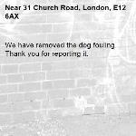 We have removed the dog fouling. Thank you for reporting it.-31 Church Road, London, E12 6AX
