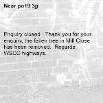 Enquiry closed : Thank you for your enquiry, the fallen tree in Mill Close has been removed.  Regards,   WSCC highways.-po19 3jj