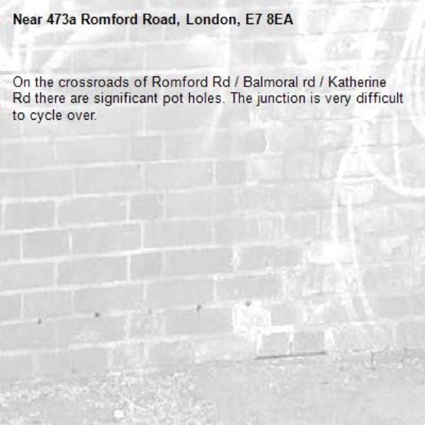 On the crossroads of Romford Rd / Balmoral rd / Katherine Rd there are significant pot holes. The junction is very difficult to cycle over.-473a Romford Road, London, E7 8EA