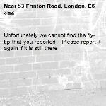 Unfortunately we cannot find the fly-tip that you reported – Please report it again if it is still there-53 Frinton Road, London, E6 3EZ