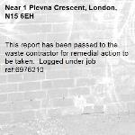 This report has been passed to the waste contractor for remedial action to be taken.  Logged under job ref:6976210-1 Plevna Crescent, London, N15 6EH