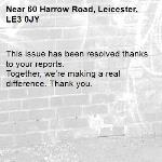 This issue has been resolved thanks to your reports. Together, we're making a real difference. Thank you. -60 Harrow Road, Leicester, LE3 0JY