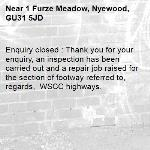 Enquiry closed : Thank you for your enquiry, an inspection has been carried out and a repair job raised for the section of footway referred to,  regards,  WSCC highways.-1 Furze Meadow, Nyewood, GU31 5JD