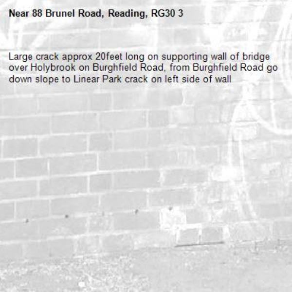 Large crack approx 20feet long on supporting wall of bridge over Holybrook on Burghfield Road, from Burghfield Road go down slope to Linear Park crack on left side of wall-88 Brunel Road, Reading, RG30 3