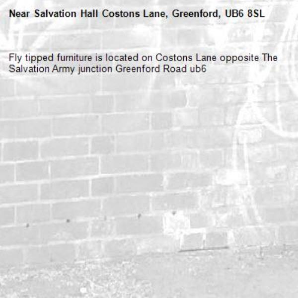 Fly tipped furniture is located on Costons Lane opposite The Salvation Army junction Greenford Road ub6 -Salvation Hall Costons Lane, Greenford, UB6 8SL