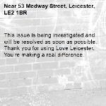 This issue is being investigated and will be resolved as soon as possible. Thank you for using Love Leicester. You're making a real difference.  -53 Medway Street, Leicester, LE2 1BR