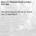We have removed the fly-tip. Thank you for reporting it.-231 Plaistow Road, London, E15 3EU