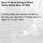 Unfortunately we cannot find the fly-tip that you reported – Please report it again if it is still there-44 Saint George's Road, Green Street East, E7 8HU