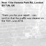 Thank you for your report, I can confirm that the graffiti was cleared on the 13th June 2019.-150a Victoria Park Rd, London E9 7JN, UK