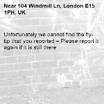 Unfortunately we cannot find the fly-tip that you reported – Please report it again if it is still there-104 Windmill Ln, London E15 1PH, UK