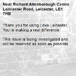 Thank you for using Love Leicester. You're making a real difference.  This issue is being investigated and will be resolved as soon as possible.  -Richard Attenborough Centre Lancaster Road, Leicester, LE1 7HB