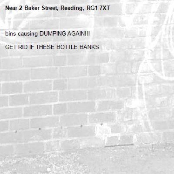 bins causing DUMPING AGAIN!!!  GET RID IF THESE BOTTLE BANKS-2 Baker Street, Reading, RG1 7XT