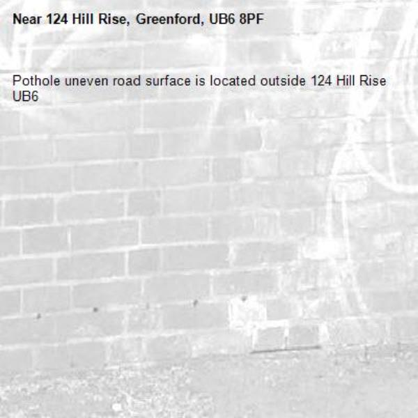 Pothole uneven road surface is located outside 124 Hill Rise UB6 -124 Hill Rise, Greenford, UB6 8PF
