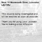This issue is being investigated and will be resolved as soon as possible.  Thank you for using Love Leicester. You're making a real difference. -18 Monmouth Drive, Leicester, LE2 9RJ