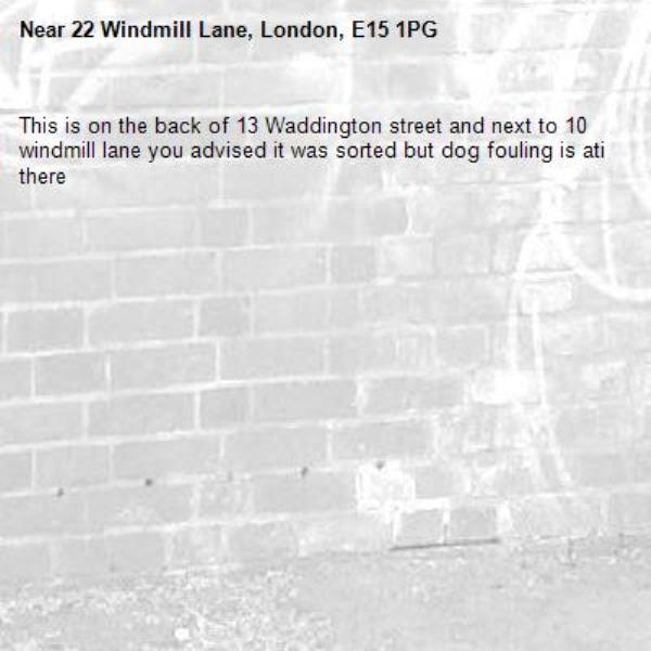 This is on the back of 13 Waddington street and next to 10 windmill lane you advised it was sorted but dog fouling is ati there  -22 Windmill Lane, London, E15 1PG