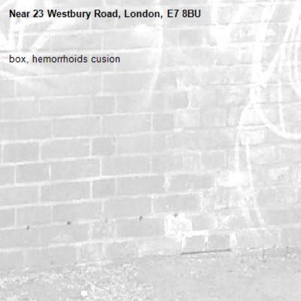 box, hemorrhoids cusion-23 Westbury Road, London, E7 8BU