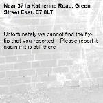 Unfortunately we cannot find the fly-tip that you reported – Please report it again if it is still there-371a Katherine Road, Green Street East, E7 8LT