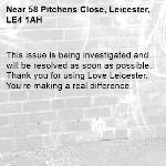 This issue is being investigated and will be resolved as soon as possible. Thank you for using Love Leicester. You're making a real difference.  -58 Pitchens Close, Leicester, LE4 1AH