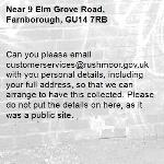 Can you please email customerservices@rushmoor.gov.uk with you personal details, including your full address, so that we can arrange to have this collected. Please do not put the details on here, as it was a public site. -9 Elm Grove Road, Farnborough, GU14 7RB
