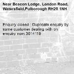 Enquiry closed : Duplicate enquiry by same customer dealing with on enquiry nom 3014119-Beacon Lodge, London Road, Watersfield,Pulborough RH20 1NH