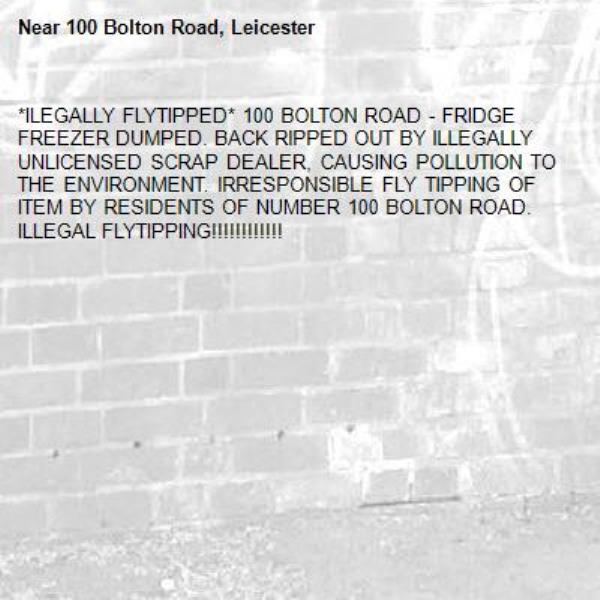 *ILEGALLY FLYTIPPED* 100 BOLTON ROAD - FRIDGE FREEZER DUMPED. BACK RIPPED OUT BY ILLEGALLY UNLICENSED SCRAP DEALER, CAUSING POLLUTION TO THE ENVIRONMENT. IRRESPONSIBLE FLY TIPPING OF ITEM BY RESIDENTS OF NUMBER 100 BOLTON ROAD. ILLEGAL FLYTIPPING!!!!!!!!!!!!-100 Bolton Road, Leicester