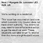 We're working on a resolution.  This issue has occurred on land over which Leicester City Council does not have direct authority. This means we may need to use enforcement action to get the result we want. These situations can take longer to resolve than the more straightforward issues we deal with, possibly 8 weeks or longer. Thanks for holding on.  -2 Wyngate Dr, Leicester LE3 0US, UK