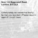 Unfortunately we cannot find the fly-tip that you reported – Please report it again if it is still there-124 Biggerstaff Road, London, E15 2LX