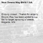 Enquiry closed : Thanks for enquiry, Downs Way has been added to our list for target spraying of weeds, Regards, MS.-Downs Way BN16 1 AA