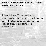 Job not done. The crew had no access when they visited the location, but will return to complete the job. Please ensure all Items are accessible.-222 Shrewsbury Road, Green Street East, E7 8QJ
