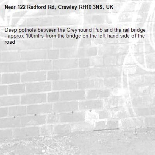 Deep pothole between the Greyhound Pub and the rail bridge - approx 100mtrs from the bridge on the left hand side of the road -122 Radford Rd, Crawley RH10 3NS, UK