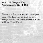 Thank you for your report, could you clarify the location so that we can assign this to the team please - Is this in Moor Road Park?-113 Cheyne Way, Farnborough, GU14 8SA
