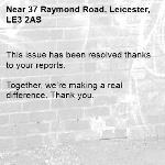 This issue has been resolved thanks to your reports.  Together, we're making a real difference. Thank you.  -37 Raymond Road, Leicester, LE3 2AS